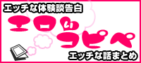 エッチ体験談告白&エッチな話まとめ【エロいコピペ】